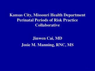 Kansas City, Missouri Health Department Perinatal Periods of Risk Practice Collaborative  Jinwen Cai, MD Josie M. Mannin