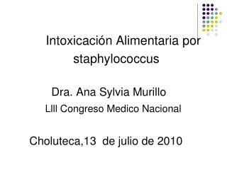 Intoxicaci n Alimentaria por                  staphylococcus              Dra. Ana Sylvia Murillo           Llll Congres