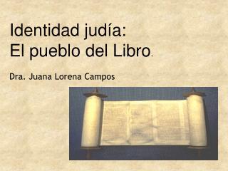 Identidad jud a: El pueblo del Libro.  Dra. Juana Lorena Campos