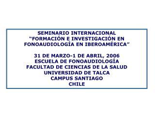 SEMINARIO INTERNACIONAL  FORMACI N E INVESTIGACI N EN FONOAUDIOLOG A EN IBEROAM RICA   31 DE MARZO-1 DE ABRIL, 2006 ESCU