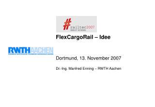 FlexCargoRail   Idee    Dortmund, 13. November 2007  Dr.-Ing. Manfred Enning   RWTH Aachen