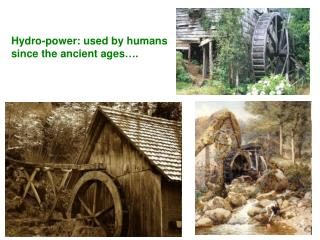 Hydro-power: used by humans since the ancient ages .