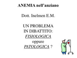 ANEMIA nell anziano  Dott. Inelmen E.M.  UN PROBLEMA IN DIBATTITO: FISIOLOGICA oppure PATOLOGICA
