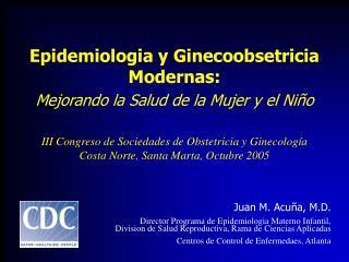 Epidemiologia y Ginecoobsetricia Modernas:  Mejorando la Salud de la Mujer y el Ni o  III Congreso de Sociedades de Obst
