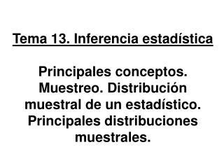 Tema 13. Inferencia estad stica  Principales conceptos. Muestreo. Distribuci n muestral de un estad stico. Principales d