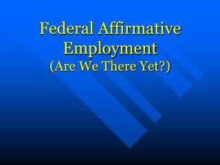 Federal Affirmative Employment Are We There Yet