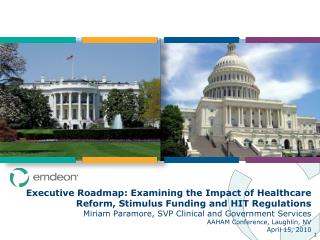 Executive Roadmap: Examining the Impact of Healthcare Reform, Stimulus Funding and HIT Regulations Miriam Paramore, SVP