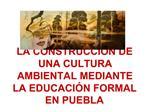 LA CONSTRUCCI N DE UNA CULTURA AMBIENTAL MEDIANTE LA EDUCACI N FORMAL EN PUEBLA