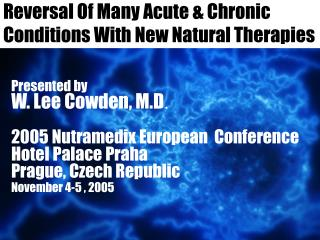 Reversal Of Many Acute  Chronic Conditions With New Natural Therapies