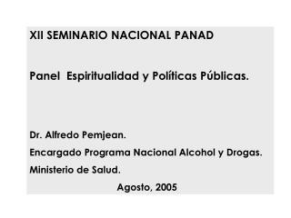 XII SEMINARIO NACIONAL PANAD  Panel  Espiritualidad y Pol ticas P blicas.   Dr. Alfredo Pemjean. Encargado Programa Naci