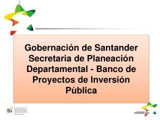 Gobernaci n de Santander Secretaria de Planeaci n Departamental - Banco de Proyectos de Inversi n P blica