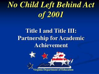 No Child Left Behind Act of 2001    Title I and Title III:  Partnership for Academic Achievement