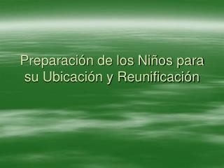 Preparaci n de los Ni os para su Ubicaci n y Reunificaci n