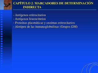 CAP TULO 2. MARCADORES DE DETERMINACI N  INDIRECTA   Ant genos eritrocitarios  Ant genos leucocitarios  Prote nas plasm