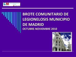 BROTE COMUNITARIO DE LEGIONELOSIS MUNICIPIO DE MADRID OCTUBRE-NOVIEMBRE 2010