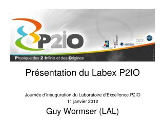 Pr sentation du Labex P2IO  Journ e d inauguration du Laboratoire d Excellence P2IO 11 janvier 2012 Guy Wormser LAL