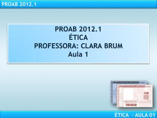 PROAB 2012.1  TICA PROFESSORA: CLARA BRUM Aula 1