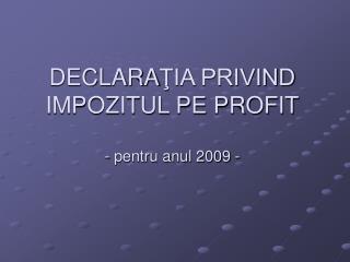 DECLARATIA PRIVIND IMPOZITUL PE PROFIT  - pentru anul 2009 -
