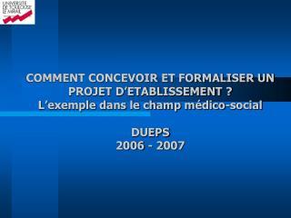 COMMENT CONCEVOIR ET FORMALISER UN PROJET D ETABLISSEMENT  L exemple dans le champ m dico-social  DUEPS 2006 - 2007