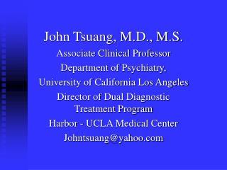 John Tsuang, M.D., M.S. Associate Clinical Professor Department of Psychiatry,  University of California Los Angeles Dir