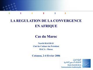 LA REGULATION DE LA CONVERGENCE EN AFRIQUE  Cas du Maroc  Nawfel RAGHAY Chef de Cabinet du Pr sident HACA - Maroc  Coton
