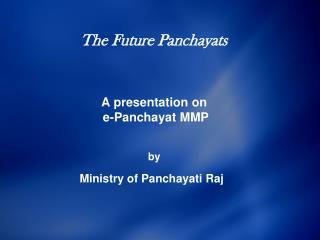The Future Panchayats    A presentation on  e-Panchayat MMP    by