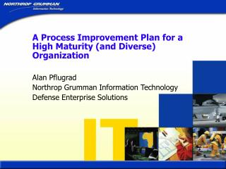 A Process Improvement Plan for a High Maturity and Diverse Organization  Alan Pflugrad Northrop Grumman Information Tech