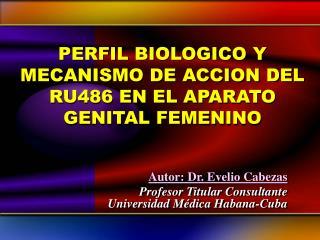 PERFIL BIOLOGICO Y MECANISMO DE ACCION DEL RU486 EN EL APARATO GENITAL FEMENINO