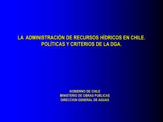 LA  ADMINISTRACI N DE RECURSOS H DRICOS EN CHILE. POL TICAS Y CRITERIOS DE LA DGA.