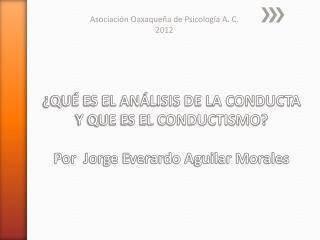 QU  ES EL AN LISIS DE LA CONDUCTA Y QUE ES EL CONDUCTISMO  Por  Jorge Everardo Aguilar Morales