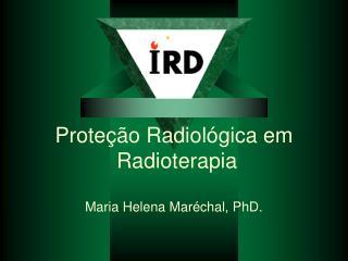 Prote  o Radiol gica em  Radioterapia  Maria Helena Mar chal, PhD.