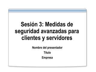 Sesi n 3: Medidas de seguridad avanzadas para  clientes y servidores