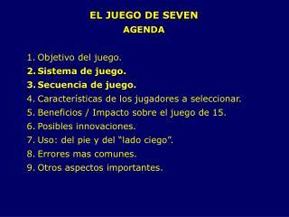 EL JUEGO DE SEVEN                                 AGENDA  Objetivo del juego. Sistema de juego. Secuencia de juego. Cara