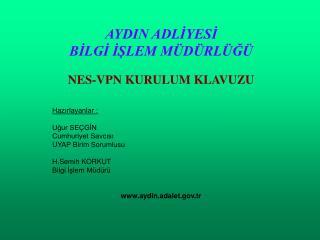 AYDIN ADLIYESI BILGI ISLEM M D RL G    NES-VPN KURULUM KLAVUZU   Hazirlayanlar :  Ugur SE GIN Cumhuriyet Savcisi UYAP Bi