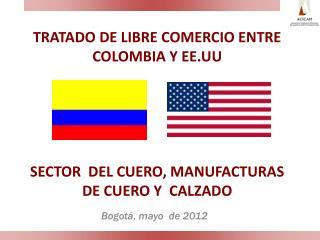 TRATADO DE LIBRE COMERCIO ENTRE COLOMBIA Y EE.UU       SECTOR  DEL CUERO, MANUFACTURAS DE CUERO Y  CALZADO