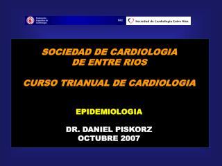 SOCIEDAD DE CARDIOLOGIA DE ENTRE RIOS  CURSO TRIANUAL DE CARDIOLOGIA   EPIDEMIOLOGIA  DR. DANIEL PISKORZ OCTUBRE 2007