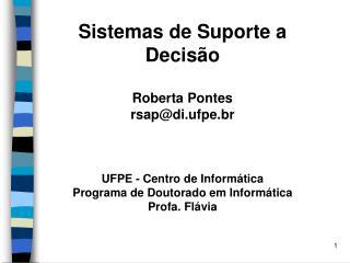 Sistemas de Suporte a Decis o  Roberta Pontes rsapdi.ufpe.br    UFPE - Centro de Inform tica  Programa de Doutorado em I