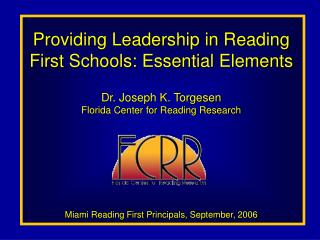 Providing Leadership in Reading First Schools: Essential Elements  Dr. Joseph K. Torgesen Florida Center for Reading Res