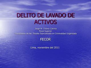 DELITO DE LAVADO DE ACTIVOS   Jorge W. Ch vez Cotrina Fiscal Superior  Coordinador de las  Fiscal a Especializada en Cri