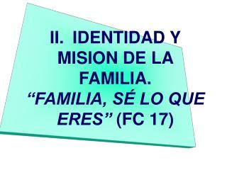 II. IDENTIDAD Y MISION DE LA FAMILIA.  FAMILIA, S  LO QUE ERES  FC 17