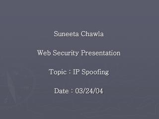 Suneeta Chawla  Web Security Presentation  Topic : IP Spoofing  Date : 03