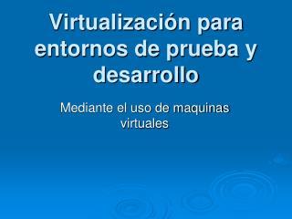 Virtualizaci n para entornos de prueba y desarrollo