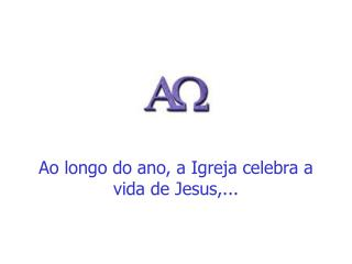 Ao longo do ano, a Igreja celebra a vida de Jesus,...