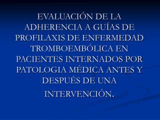 EVALUACI N DE LA ADHERENCIA A GU AS DE PROFILAXIS DE ENFERMEDAD TROMBOEMB LICA EN PACIENTES INTERNADOS POR PATOLOGIA M D