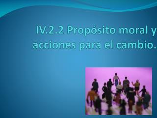 IV.2.2 Prop sito moral y acciones para el cambio.