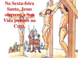 Na Sexta-feira Santa, Jesus ofereceu a Sua Vida por n s na Cruz.