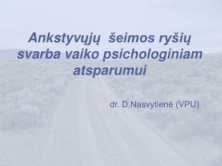 Ankstyvuju   eimos ry iu svarba vaiko psichologiniam atsparumui                          dr. D.Nasvytiene VPU