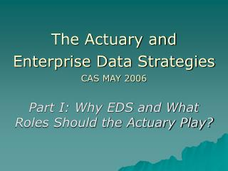 The Actuary and Enterprise Data Strategies  CAS MAY 2006  Part I: Why EDS and What Roles Should the Actuary Play