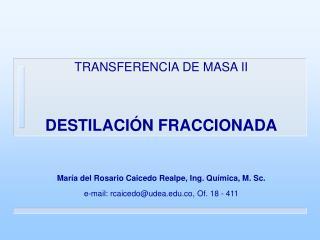 TRANSFERENCIA DE MASA II  DESTILACI N FRACCIONADA  Mar a del Rosario Caicedo Realpe, Ing. Qu mica, M. Sc. e-mail: rcaice