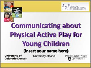 Communicating about Physical Active Play for  Young Children Insert your name here